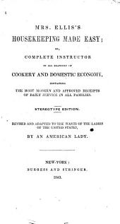 Mrs. Ellis's Housekeeping Made Easy, Or, Complete Instructor in All Branches of Cookery and Domestic Economy : Containing the Most Modern and Approved Receipts of Daily Service in All Families