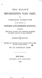 Mrs  Ellis s Housekeeping Made Easy  Or  Complete Instructor in All Branches of Cookery and Domestic Economy PDF