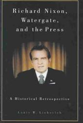 Richard Nixon, Watergate, and the Press: A Historical Retrospective