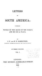 Letters on South America: Comprising Travels on the Banks of the Paraná and Rio de la Plata, Volume 1