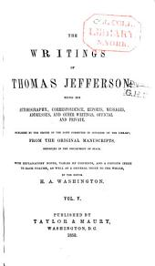 The writings of Thomas Jefferson: being his autobiography, correspondence, reports, messages, addresses, and other writings, official and private: Volume 5