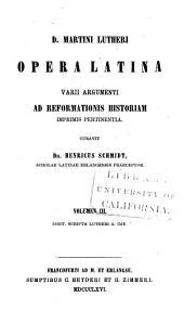 D. Martini Lutheri Opera latina varii argumenti ad Reformationis historiam imprimis pertinentia: Volumes 3-4