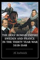 The Holy Roman Empire  Sweden  and France in the Thirty Year War  1618 1648 PDF
