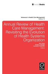 Annual Review of Health Care Management: Revisiting the Evolution of Health Systems Organization