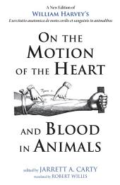 On the Motion of the Heart and Blood in Animals: A New Edition of William Harvey's Exercitatio anatomica de motu cordis et sanguinis in animalibus