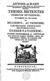 Theses sistentes febrium divisiones, natamque ea de causa de miliaribus, ac petechiis, caeterisque febrilibus exanthematibus dissertationem ...