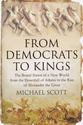 From Democrats to Kings: The Brutal Dawn of a New World from the Downfall of Athens to the Rise of Alexan