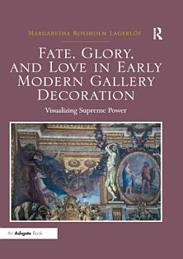 Fate  Glory  and Love in Early Modern Gallery Decoration PDF
