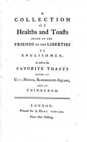 A collection of healths and toasts drank by the friends to the liberties of Englishmen; as well as the favorite toasts given at C -house [&c.].