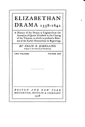 Elizabethan Drama, 1558-1642: A History of the Drama in England from the Accession of Queen Elizabeth to the Closing of the Theaters, to which is Prefixed a Résumé of the Earlier Drama from Its Beginnings, Volume 1