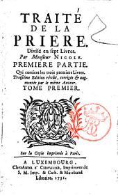 Traité de la priere, divisé en sept livres. Par monsieur Nicole. Premiere [-seconde] partie ... Tome premier [-seconde]: Premiere partie, qui contient les trois premiers livres, Volume1