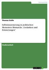 """Selbstinszenierung in politischen Memoiren: Bismarcks """"Gedanken und Erinnerungen"""""""