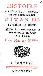 Histoire de la vie, du règne et du détrônement d ́ Iwan III., empéreur de Russie: assassiné à Schlüsselbourg dans la nuit du 15. au 16. juillet (NS.) 1764