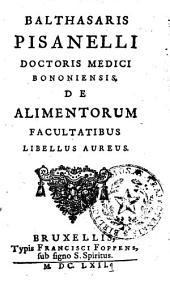 Balthasaris Pisanelli Doctoris Medici Bononiensis, De alimentorum facultatibus libellus aureus..