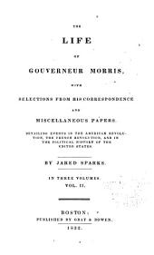 The life of Gouverneur Morris: with selections from his correspondence and miscellaneous papers ; detailing events in the American Revolution, the French Revolution, and in the political history of the United States