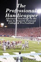 The Professional Handicapper: Advanced Teachings in the Ways to Properly Forecast College & Pro Football