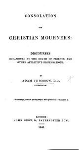 Consolation for Christian Mourners. Discourses occasioned by the death of friends and other afflictive dispensations