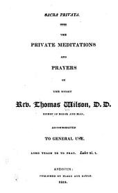 Sacra privata: the private meditations and prayers of The Right Reverend Thomas Wilson, D.D., Lord Bishop of Sodor and Man, accommodated to general use