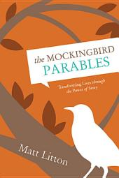 The Mockingbird Parables: Transforming Lives through the Power of Story