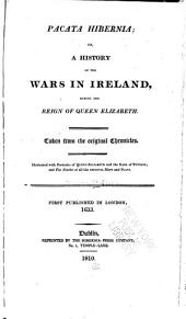 Pacata Hibernia: Or, A History of the Wars in Ireland, During the Reign of Queen Elizabeth, Volume 1