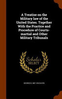 A Treatise on the Military Law of the United States  Together with the Practice and Procedure of Courts Martial and Other Military Tribunals PDF