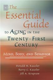 The Essential Guide to Aging in the Twenty-first Century: Mind, Body, and Behavior