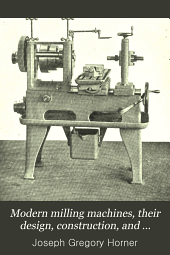 Modern Milling Machines, Their Design, Construction, and Working: A Handbook for Practical Men and Engineering Students