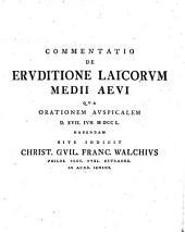 Commentatio de eruditione laicorum medii aevi qua orationem auspicalem D. XVII Iun MDCCL habendam rite indicit Christ. Guil. Franc. Walchius,...