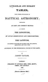Luni-solar and Horary Tables: With Their Application in Nautical Astronomy; Containing an Easy and Correct Method of Finding the Longitude, by Lunar Observations and Chronometers; the Latitude, by Double Altitudes and Elapsed Time, the Azimuth, Amplitude, and True Time ...
