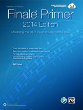 The Finale Primer, 2014 Edition: Mastering the Art of Music Notation with Finale