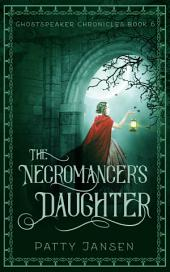 The Necromancer's Daughter: Ghostspeaker Chronicles Book 6