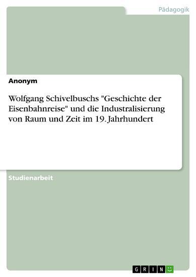 Wolfgang Schivelbuschs  Geschichte der Eisenbahnreise  und die Industralisierung von Raum und Zeit im 19  Jahrhundert PDF