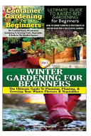 Container Gardening for Beginners and the Ultimate Guide to Raised Bed Gardening for Beginners and Winter Gardening for Beginners