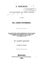A sermon occasioned by the death of the Rev. James Patterson: preached in the First Presbyterian Church, Northern Liberties, November 26th, and in the First Presbyterian Church, Philadelphia, December 3d, 1837