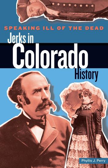 Speaking Ill of the Dead  Jerks in Colorado History PDF