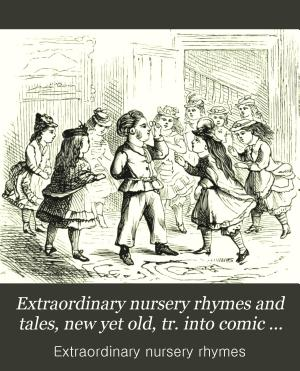Extraordinary nursery rhymes and tales  new yet old  tr  into comic verse  by one who was once a child himself