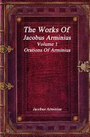 The Works of Jacobus Arminius Volume 1   Orations of Arminius PDF