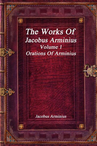 The Works of Jacobus Arminius Volume 1   Orations of Arminius