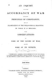 An Inquiry Into the Accordancy of War with the Principles of Christianity: And an Examination of the Philosophical Reasoning by which it is Defended. With Observations on Some of the Causes of War and on Some of Its Effects