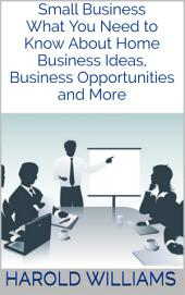 Small Business: What You Need to Know About Home Business Ideas, Business Opportunities and More