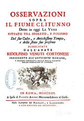 Osservazione sopra il fiume Clitunno, detto in oggi Le Vene, situato tra Spoleto, e Fuligno: del suo culto, e antichissimo tempio, e dello stato suo presente