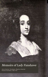 Memoirs of Lady Fanshawe: Wife of Sir Richard Fanshawe, Bt., Embassador from Charles II. to the Courts of Portugal & Madrid, Written by Herself: Containing Extracts from the Correspondence of Sir Richard Fanshawe; Ed