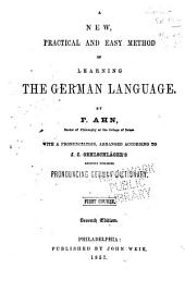 A New, Practical and Easy Method of Learning the German Language: With a Pronounciation, Arranged According to J.C. Oehlschläger's Recently Published Pronouncing German Dictionary. First Course