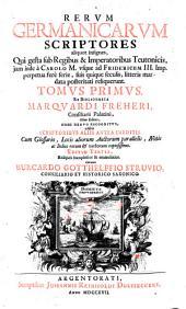 Rervm Germanicarum scriptores aliquot insignes, ... qui gesta sub regibus et imperatoribus Teutonicis ... reliquerunt: Volume 1