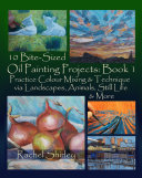 10 Bite Sized Oil Painting Projects: Book 1