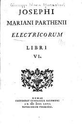 Josephi Mariani Parthenii [pseud.] Electricorum libri VI.