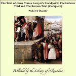The Trial of Jesus from a Lawyer's Standpoint: The Hebrew Trial and The Roman Trial (Complete)