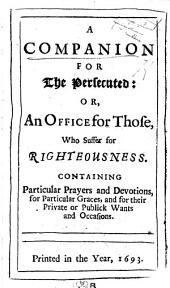 A | Companion | For | The Persecuted: | Or, | An Office for Those, | Who Suffer for | Righteousness. | Containing | Particular Prayers and Devotions, | for Particular Graces, and for Their | Private Or Publick Wants | and Occasions