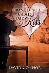 Orange You Glad I Said Kiss