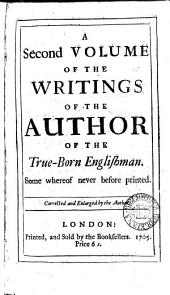 A Second Volume of the Writings of the Author of The True-born Englishman: Some Whereof Never Before Printed. Corrected and Enlarged by the Author